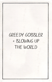 Greedy Gobbler + Blowing Up The World